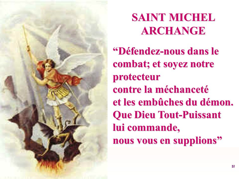 37 SAINT MICHEL ARCHANGE Défendez-nous dans le Défendez-nous dans le combat; et soyez notre combat; et soyez notre protecteur protecteur contre la méchanceté contre la méchanceté et les embûches du démon.