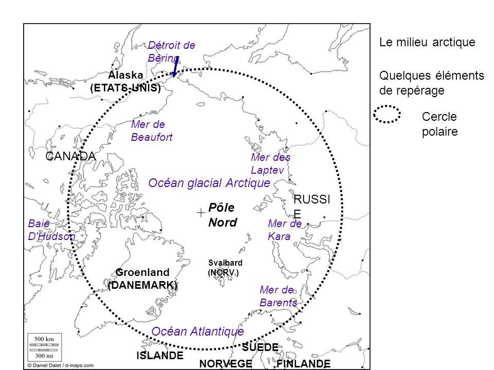 Le milieu arctique Quelques éléments de repérage Cercle polaire Océan glacial Arctique Pôle Nord Mer des Laptev Mer de Kara Mer de Barents Baie D Hudson Mer de Beaufort Océan Atlantique Alaska (ETATS-UNIS) CANADA Groenland (DANEMARK) ISLANDE Détroit de Béring NORVEGE SUEDE FINLANDE RUSSI E Svalbard (NORV.)
