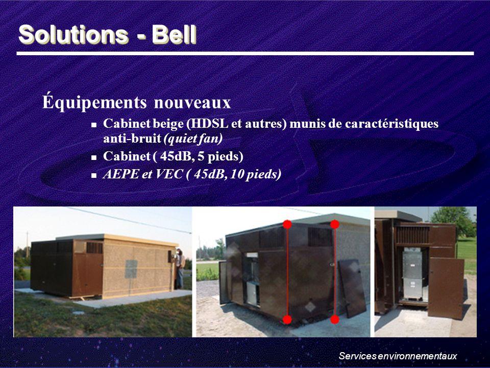 Services environnementaux Équipements nouveaux Cabinet beige (HDSL et autres) munis de caractéristiques anti-bruit (quiet fan) Cabinet ( 45dB, 5 pieds) AEPE et VEC ( 45dB, 10 pieds) Solutions - Bell