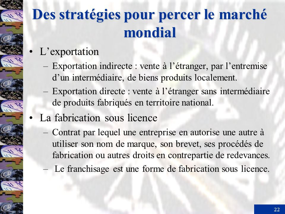 22 Des stratégies pour percer le marché mondial Lexportation –Exportation indirecte : vente à létranger, par lentremise dun intermédiaire, de biens produits localement.