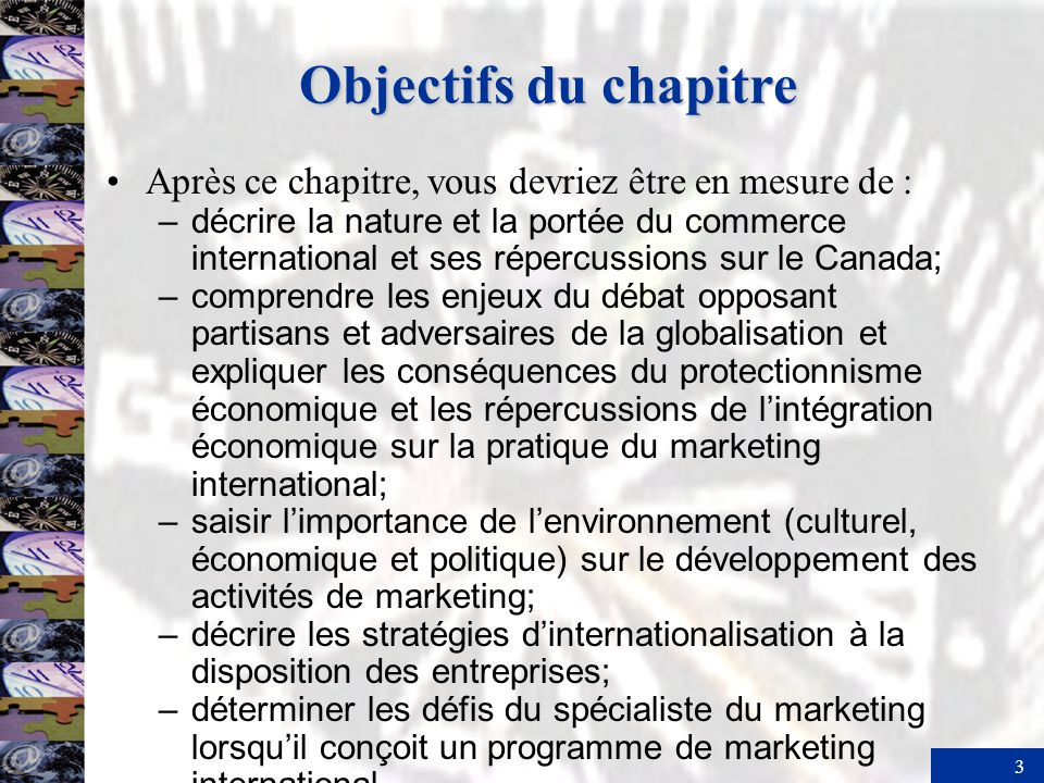 3 Objectifs du chapitre Après ce chapitre, vous devriez être en mesure de : – décrire la nature et la portée du commerce international et ses répercussions sur le Canada; – comprendre les enjeux du débat opposant partisans et adversaires de la globalisation et expliquer les conséquences du protectionnisme économique et les répercussions de lintégration économique sur la pratique du marketing international; – saisir limportance de lenvironnement (culturel, économique et politique) sur le développement des activités de marketing; – décrire les stratégies dinternationalisation à la disposition des entreprises; – déterminer les défis du spécialiste du marketing lorsquil conçoit un programme de marketing international.