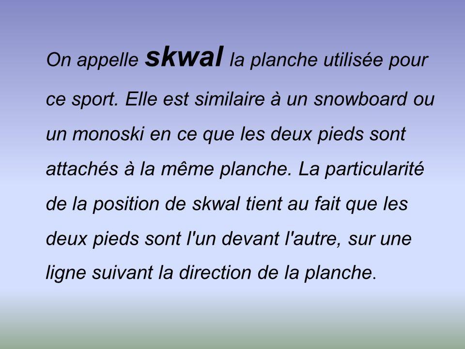 On appelle skwal la planche utilisée pour ce sport.