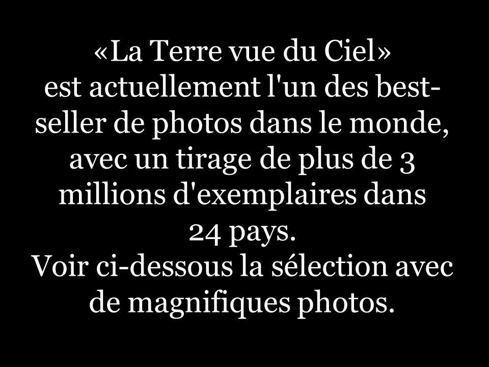 «La Terre vue du Ciel» est actuellement l'un des best- seller de photos dans le monde, avec un tirage de plus de 3 millions d'exemplaires dans 24 pays