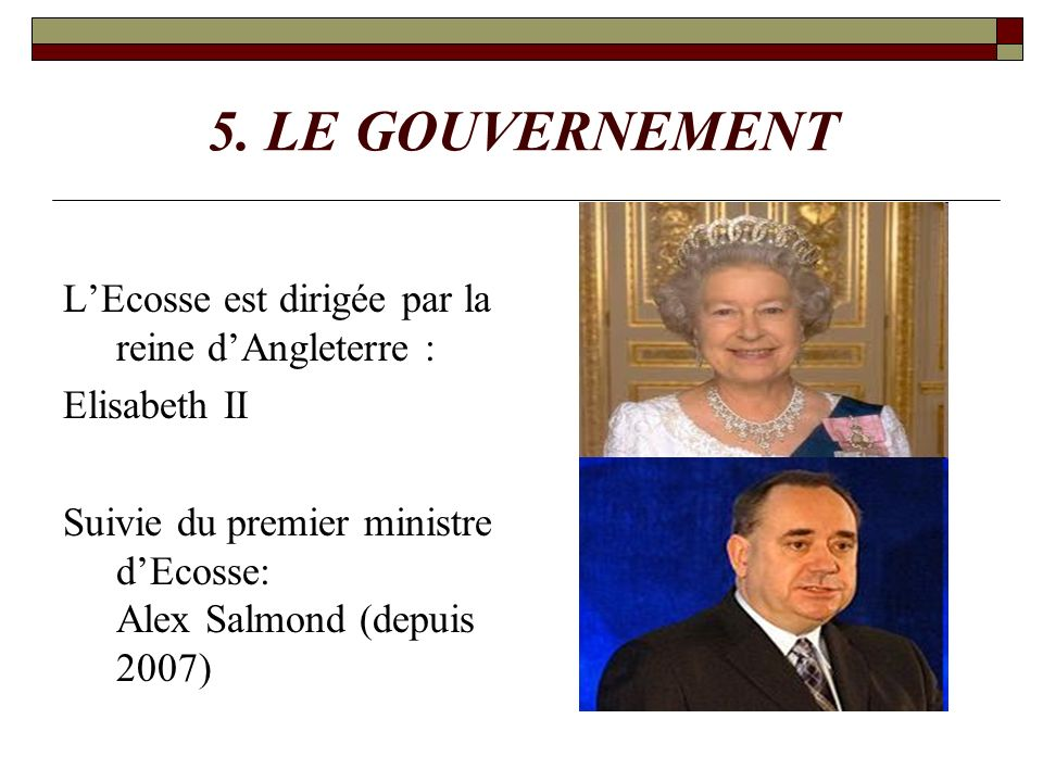 5. LE GOUVERNEMENT LEcosse est dirigée par la reine dAngleterre : Elisabeth II Suivie du premier ministre dEcosse: Alex Salmond (depuis 2007)