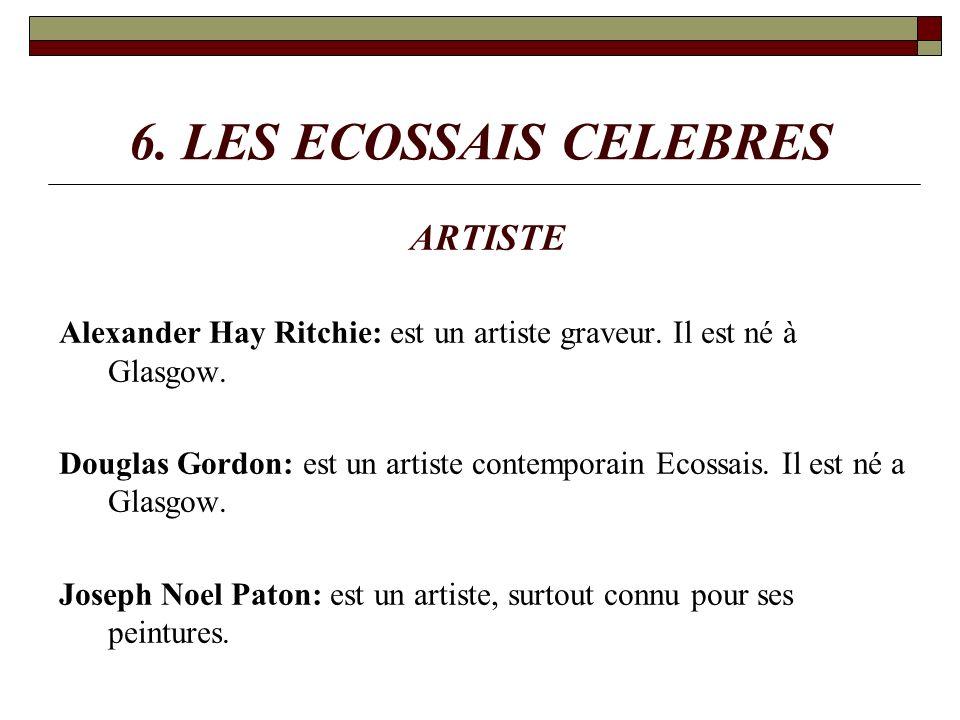 6. LES ECOSSAIS CELEBRES ARTISTE Alexander Hay Ritchie: est un artiste graveur. Il est né à Glasgow. Douglas Gordon: est un artiste contemporain Ecoss