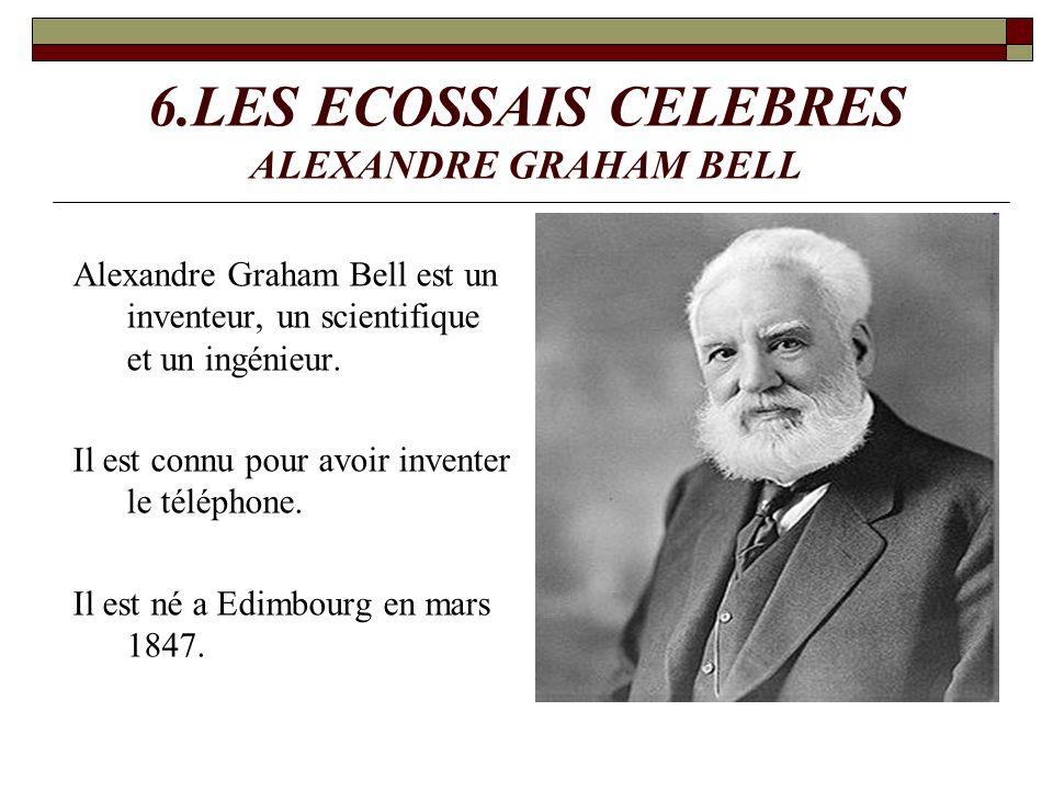 6.LES ECOSSAIS CELEBRES ALEXANDRE GRAHAM BELL Alexandre Graham Bell est un inventeur, un scientifique et un ingénieur. Il est connu pour avoir invente