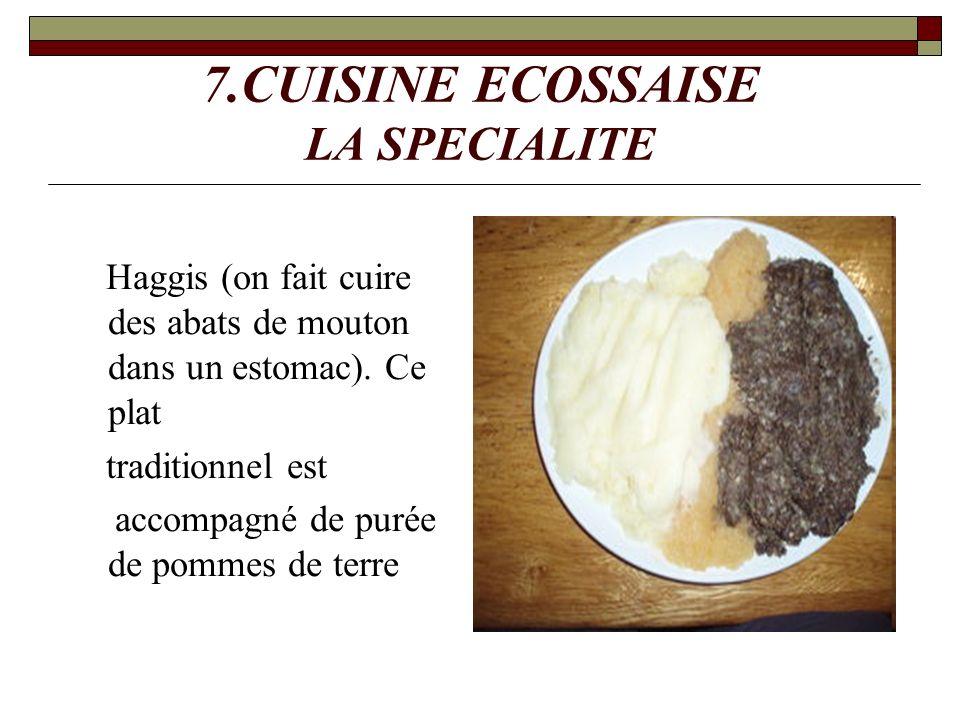7.CUISINE ECOSSAISE LA SPECIALITE Haggis (on fait cuire des abats de mouton dans un estomac). Ce plat traditionnel est accompagné de purée de pommes d