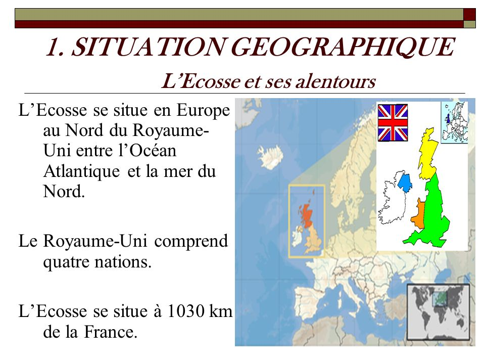 1. SITUATION GEOGRAPHIQUE LEcosse et ses alentours LEcosse se situe en Europe au Nord du Royaume- Uni entre lOcéan Atlantique et la mer du Nord. Le Ro