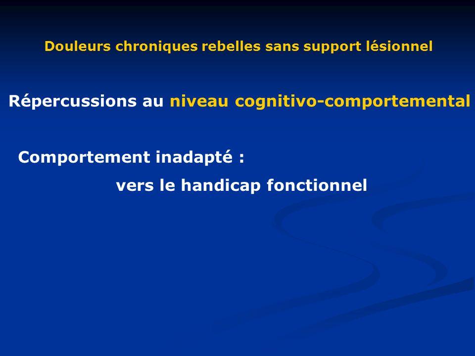 Douleurs chroniques rebelles sans support lésionnel Répercussions au niveau cognitivo-comportemental Comportement inadapté : vers le handicap fonctionnel