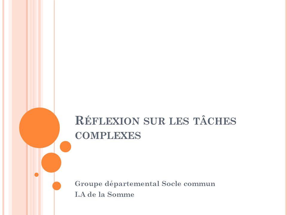 R ÉFLEXION SUR LES TÂCHES COMPLEXES Groupe départemental Socle commun I.A de la Somme