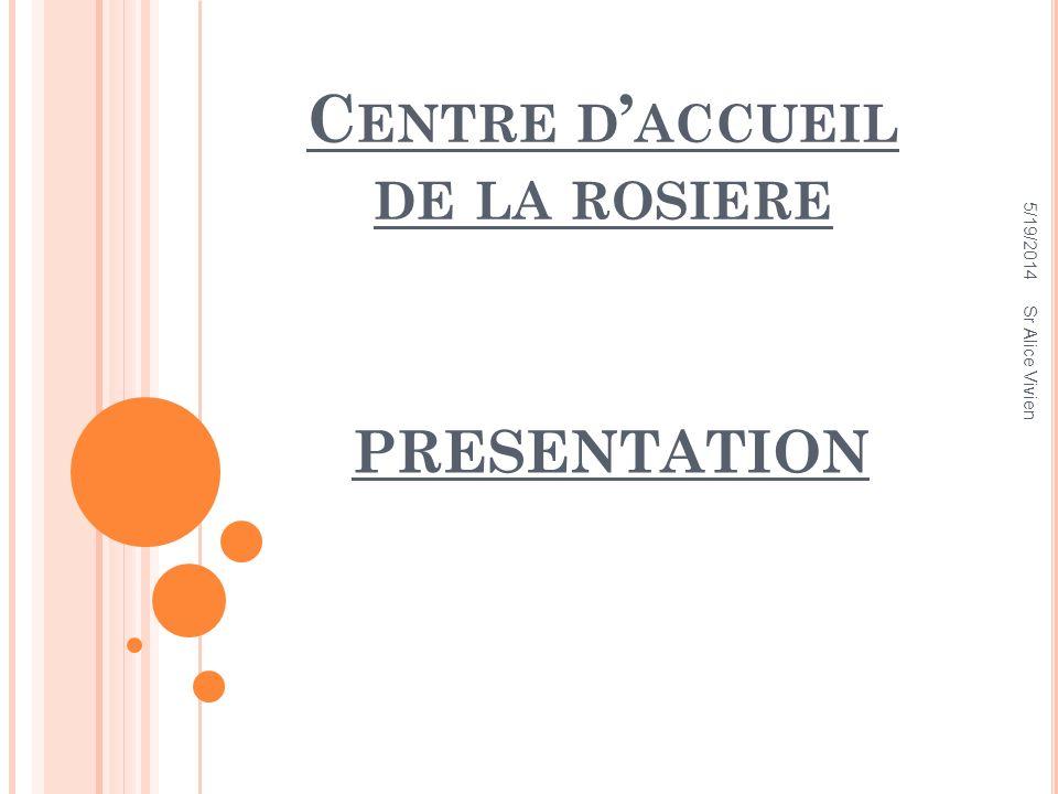 C ENTRE D ACCUEIL DE LA ROSIERE PRESENTATION 5/19/2014 Sr Alice Vivien