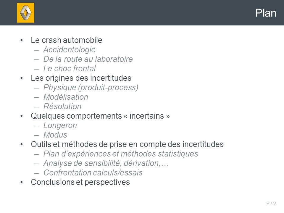 P / 2 Plan Le crash automobile –Accidentologie –De la route au laboratoire –Le choc frontal Les origines des incertitudes –Physique (produit-process)