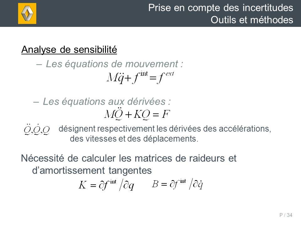 P / 34 Prise en compte des incertitudes Outils et méthodes Analyse de sensibilité –Les équations de mouvement : –Les équations aux dérivées : désignent respectivement les dérivées des accélérations, des vitesses et des déplacements.