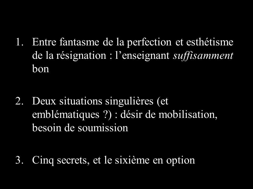 1.Entre fantasme de la perfection et esthétisme de la résignation : lenseignant suffisamment bon 2.Deux situations singulières (et emblématiques ) : désir de mobilisation, besoin de soumission 3.Cinq secrets, et le sixième en option