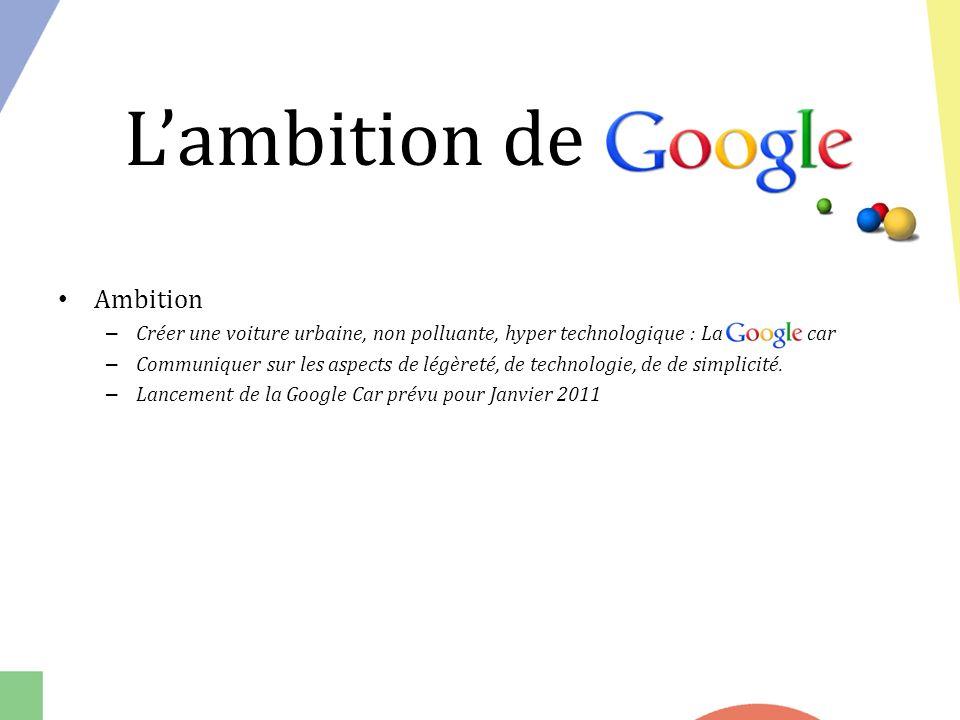 Ambition – Créer une voiture urbaine, non polluante, hyper technologique : La Google car – Communiquer sur les aspects de légèreté, de technologie, de de simplicité.