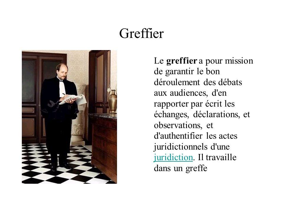 Greffier Le greffier a pour mission de garantir le bon déroulement des débats aux audiences, d'en rapporter par écrit les échanges, déclarations, et o