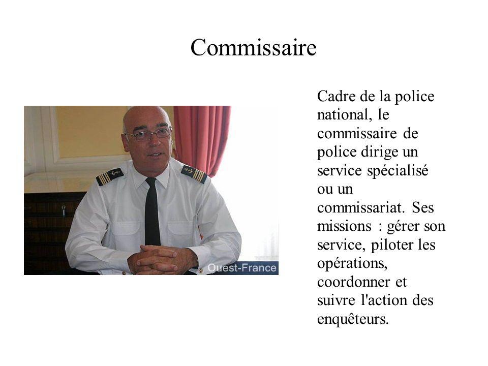 Commissaire Cadre de la police national, le commissaire de police dirige un service spécialisé ou un commissariat. Ses missions : gérer son service, p