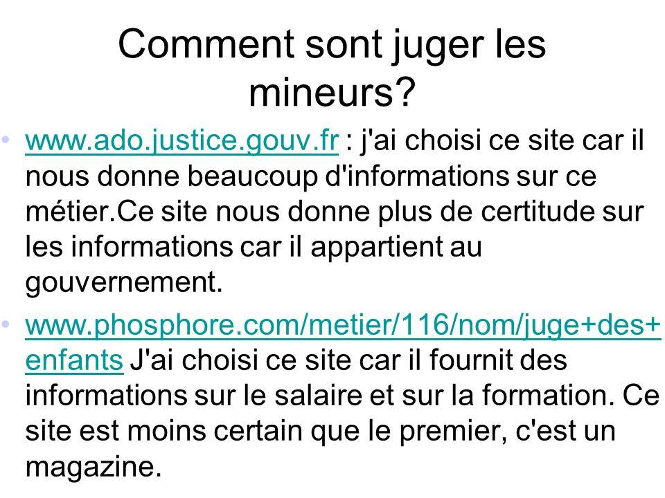 Comment sont juger les mineurs? www.ado.justice.gouv.fr : j'ai choisi ce site car il nous donne beaucoup d'informations sur ce métier.Ce site nous don