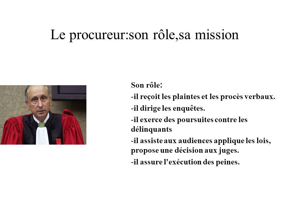 Le procureur:son rôle,sa mission Son rôle : -il reçoit les plaintes et les procès verbaux. -il dirige les enquêtes. -il exerce des poursuites contre l