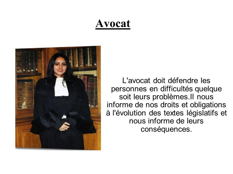 Avocat L'avocat doit défendre les personnes en difficultés quelque soit leurs problèmes.Il nous informe de nos droits et obligations à l'évolution des