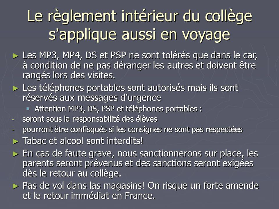 Le règlement intérieur du collège s applique aussi en voyage Les MP3, MP4, DS et PSP ne sont tolérés que dans le car, à condition de ne pas déranger les autres et doivent être rangés lors des visites.