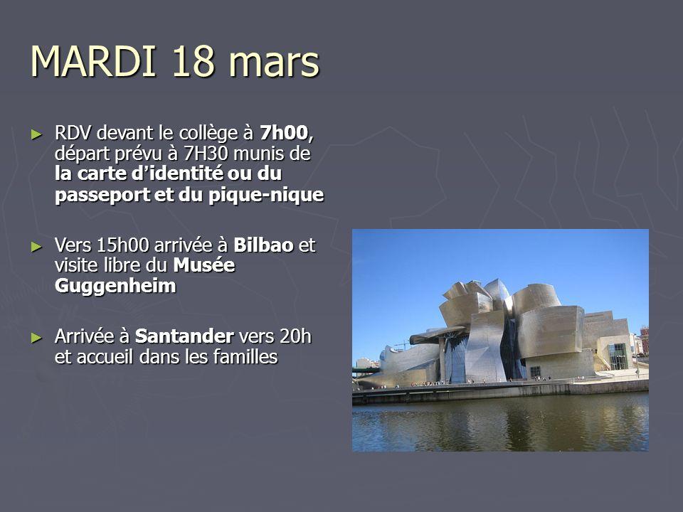 MARDI 18 mars RDV devant le collège à 7h00, départ prévu à 7H30 munis de la carte d identité ou du passeport et du pique-nique RDV devant le collège à 7h00, départ prévu à 7H30 munis de la carte d identité ou du passeport et du pique-nique Vers 15h00 arrivée à Bilbao et visite libre du Musée Guggenheim Vers 15h00 arrivée à Bilbao et visite libre du Musée Guggenheim Arrivée à Santander vers 20h et accueil dans les familles Arrivée à Santander vers 20h et accueil dans les familles