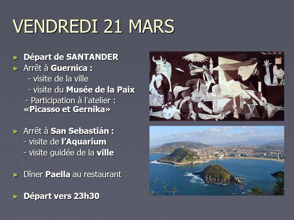 VENDREDI 21 MARS Départ de SANTANDER Départ de SANTANDER Arrêt à Guernica : Arrêt à Guernica : - visite de la ville - visite de la ville - visite du Musée de la Paix - visite du Musée de la Paix - Participation à l atelier : «Picasso et Gernika» - Participation à l atelier : «Picasso et Gernika» Arrêt à San Sebastián : Arrêt à San Sebastián : - visite de lAquarium - visite guidée de la ville Dîner Paella au restaurant Dîner Paella au restaurant Départ vers 23h30 Départ vers 23h30