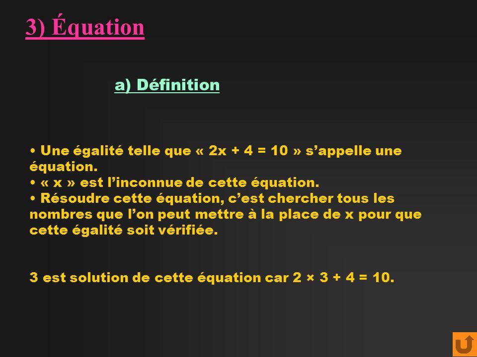 3) Équation a) Définition Une égalité telle que « 2x + 4 = 10 » sappelle une équation. « x » est linconnue de cette équation. Résoudre cette équation,
