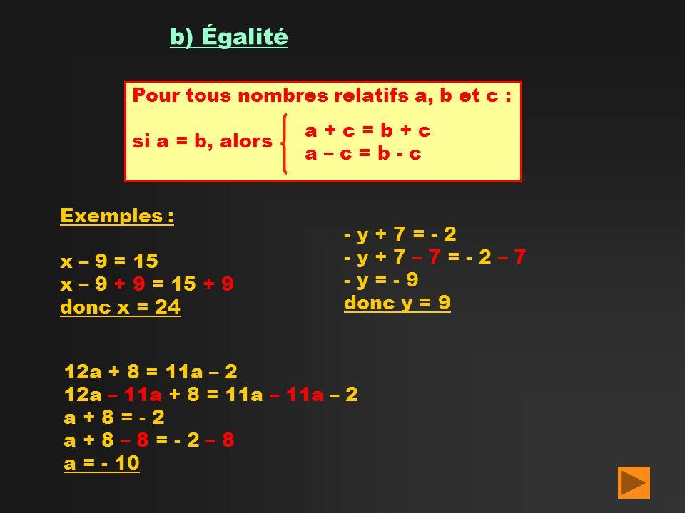 b) Égalité Pour tous nombres relatifs a, b et c : si a = b, alors a + c = b + c a – c = b - c Exemples : x – 9 = 15 x – 9 + 9 = 15 + 9 donc x = 24 - y