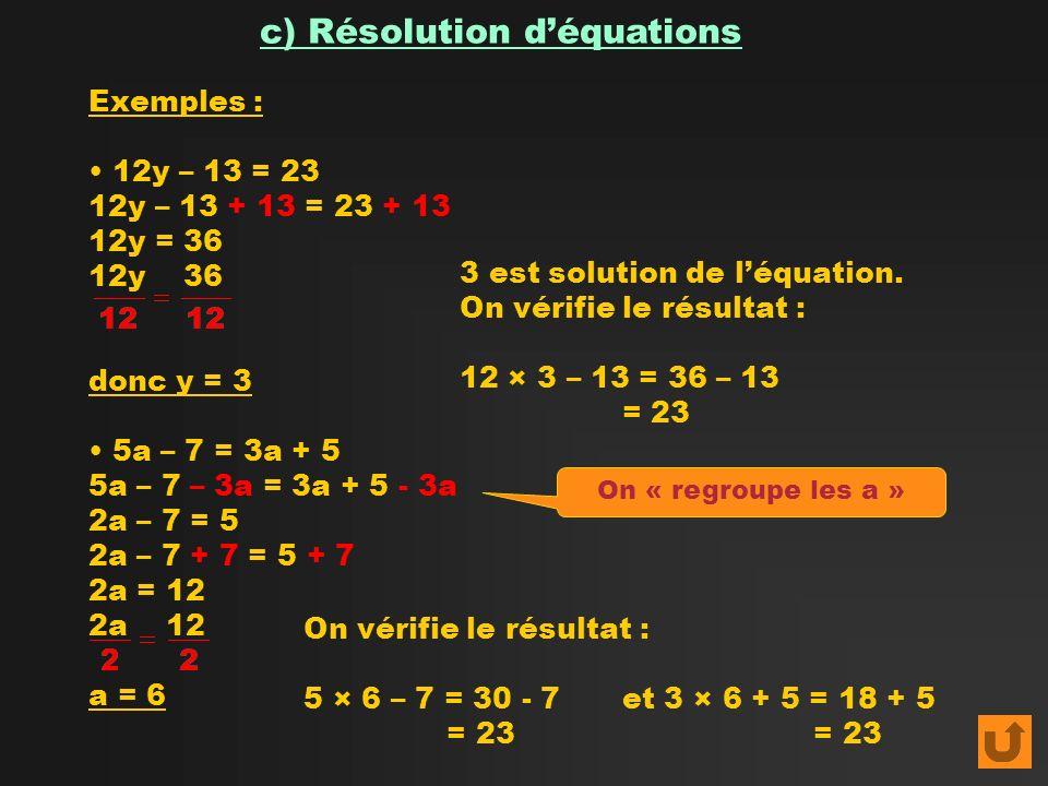 c) Résolution déquations Exemples : 12y – 13 = 23 12y – 13 + 13 = 23 + 13 12y = 36 12y 36 donc y = 3 5a – 7 = 3a + 5 5a – 7 – 3a = 3a + 5 - 3a 2a – 7