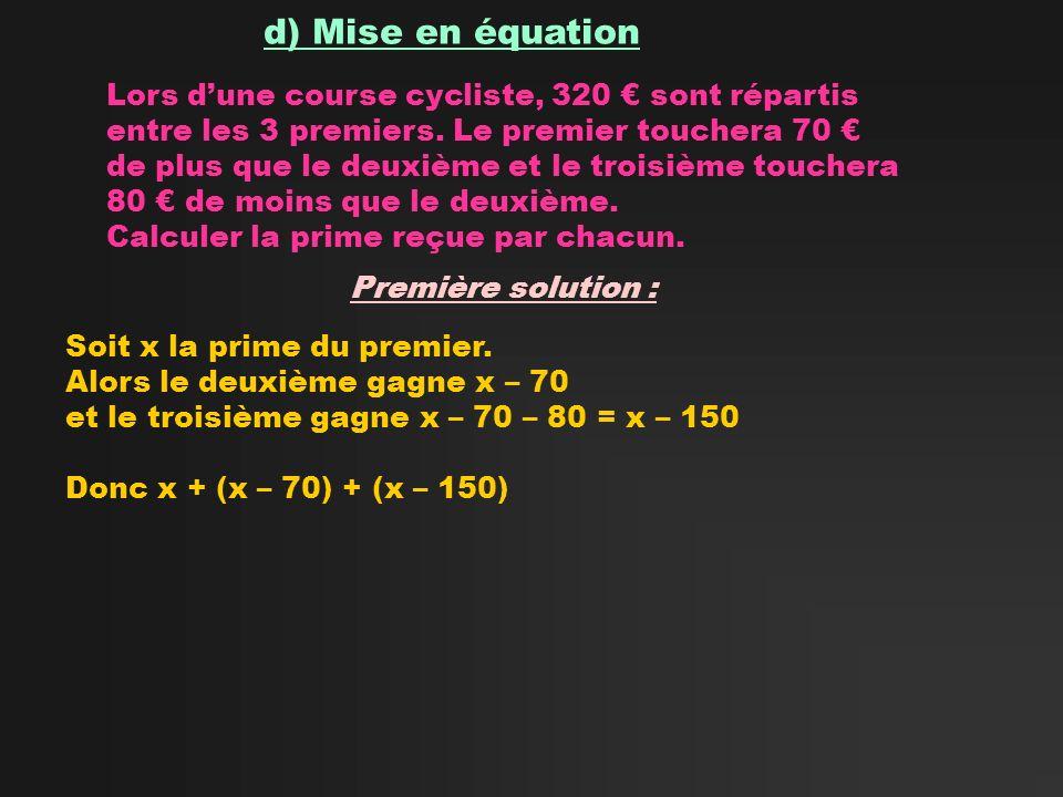 d) Mise en équation Lors dune course cycliste, 320 sont répartis entre les 3 premiers. Le premier touchera 70 de plus que le deuxième et le troisième