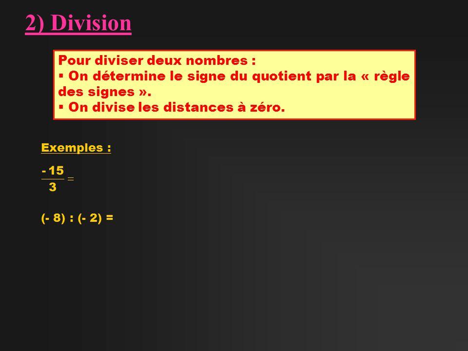 2) Division Pour diviser deux nombres : On détermine le signe du quotient par la « règle des signes ». On divise les distances à zéro. Exemples : (- 8
