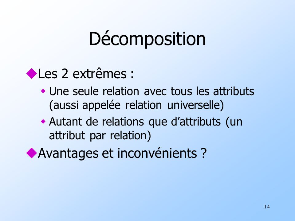 14 Décomposition uLes 2 extrêmes : wUne seule relation avec tous les attributs (aussi appelée relation universelle) wAutant de relations que dattributs (un attribut par relation) uAvantages et inconvénients