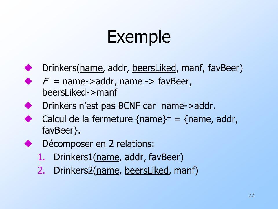 22 Exemple uDrinkers(name, addr, beersLiked, manf, favBeer) uF = name->addr, name -> favBeer, beersLiked->manf uDrinkers nest pas BCNF car name->addr.