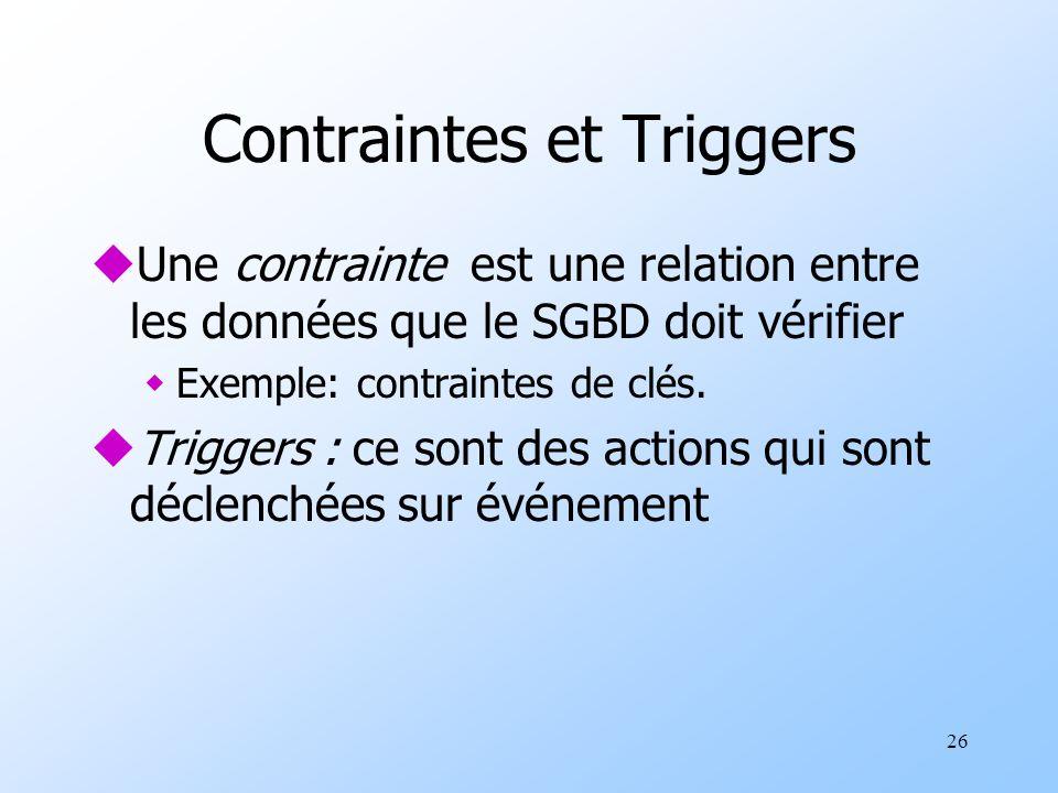 26 Contraintes et Triggers uUne contrainte est une relation entre les données que le SGBD doit vérifier wExemple: contraintes de clés. uTriggers : ce