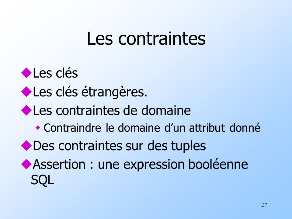 27 Les contraintes uLes clés uLes clés étrangères. uLes contraintes de domaine wContraindre le domaine dun attribut donné uDes contraintes sur des tup