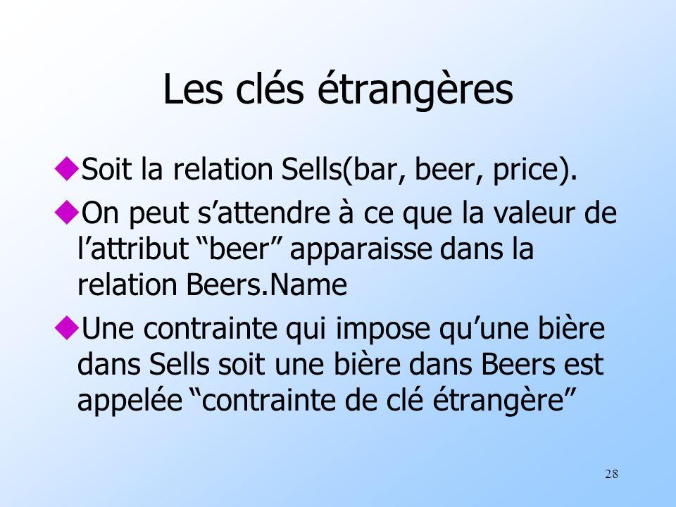 28 Les clés étrangères uSoit la relation Sells(bar, beer, price). uOn peut sattendre à ce que la valeur de lattribut beer apparaisse dans la relation