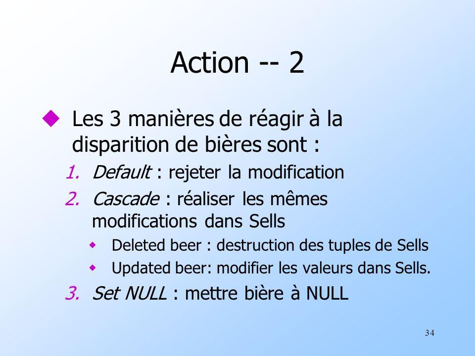 34 Action -- 2 uLes 3 manières de réagir à la disparition de bières sont : 1.Default : rejeter la modification 2.Cascade : réaliser les mêmes modifications dans Sells wDeleted beer : destruction des tuples de Sells wUpdated beer: modifier les valeurs dans Sells.