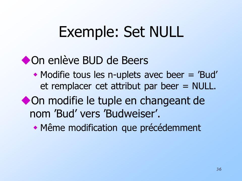 36 Exemple: Set NULL uOn enlève BUD de Beers wModifie tous les n-uplets avec beer = Bud et remplacer cet attribut par beer = NULL. uOn modifie le tupl