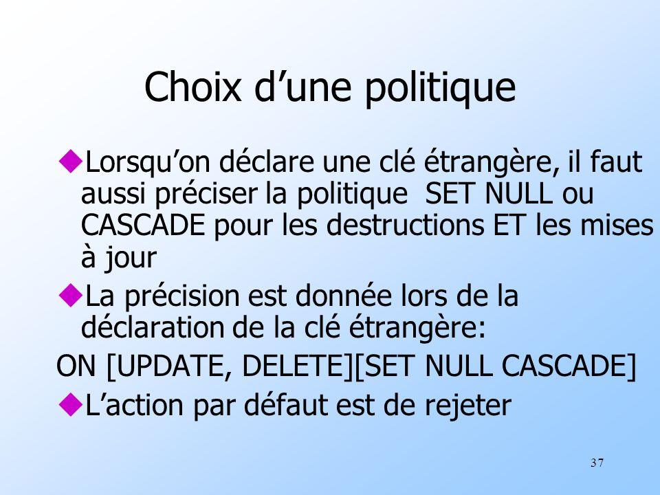 37 Choix dune politique uLorsquon déclare une clé étrangère, il faut aussi préciser la politique SET NULL ou CASCADE pour les destructions ET les mise
