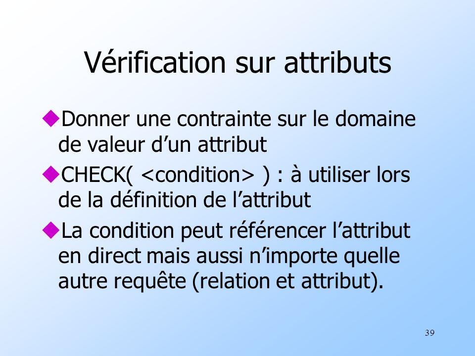 39 Vérification sur attributs uDonner une contrainte sur le domaine de valeur dun attribut uCHECK( ) : à utiliser lors de la définition de lattribut uLa condition peut référencer lattribut en direct mais aussi nimporte quelle autre requête (relation et attribut).