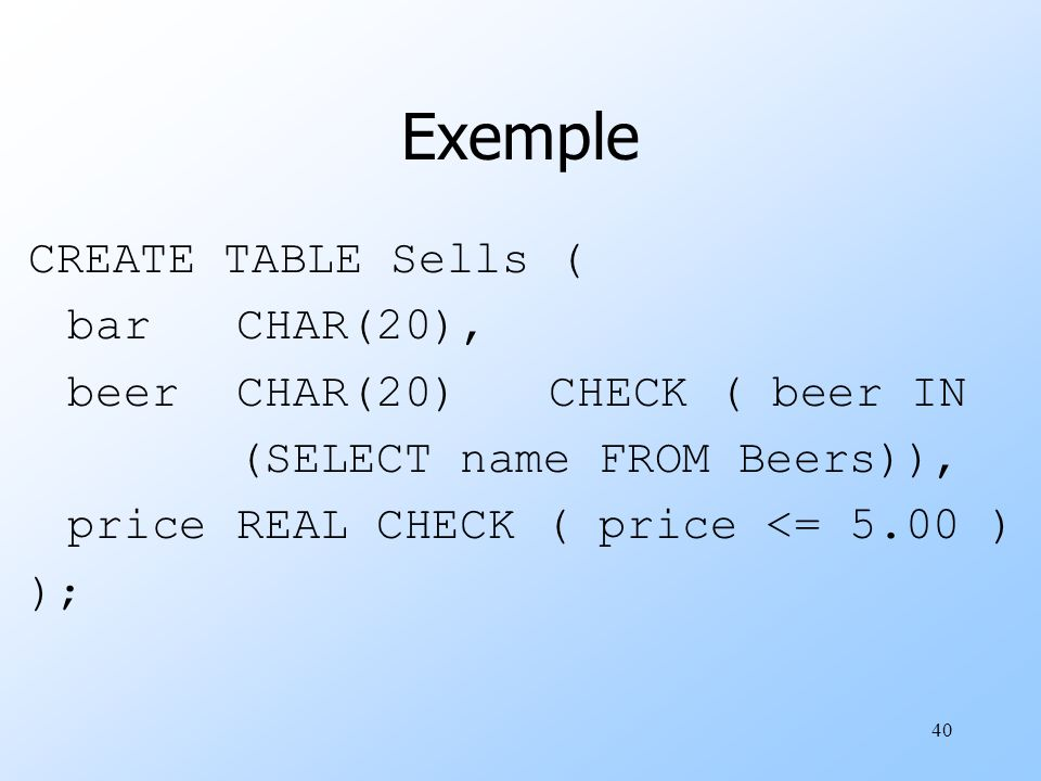 40 Exemple CREATE TABLE Sells ( barCHAR(20), beerCHAR(20)CHECK ( beer IN (SELECT name FROM Beers)), priceREAL CHECK ( price <= 5.00 ) );