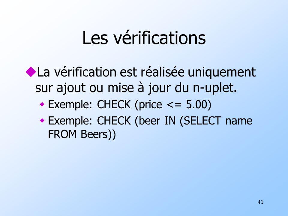 41 Les vérifications uLa vérification est réalisée uniquement sur ajout ou mise à jour du n-uplet. wExemple: CHECK (price <= 5.00) wExemple: CHECK (be