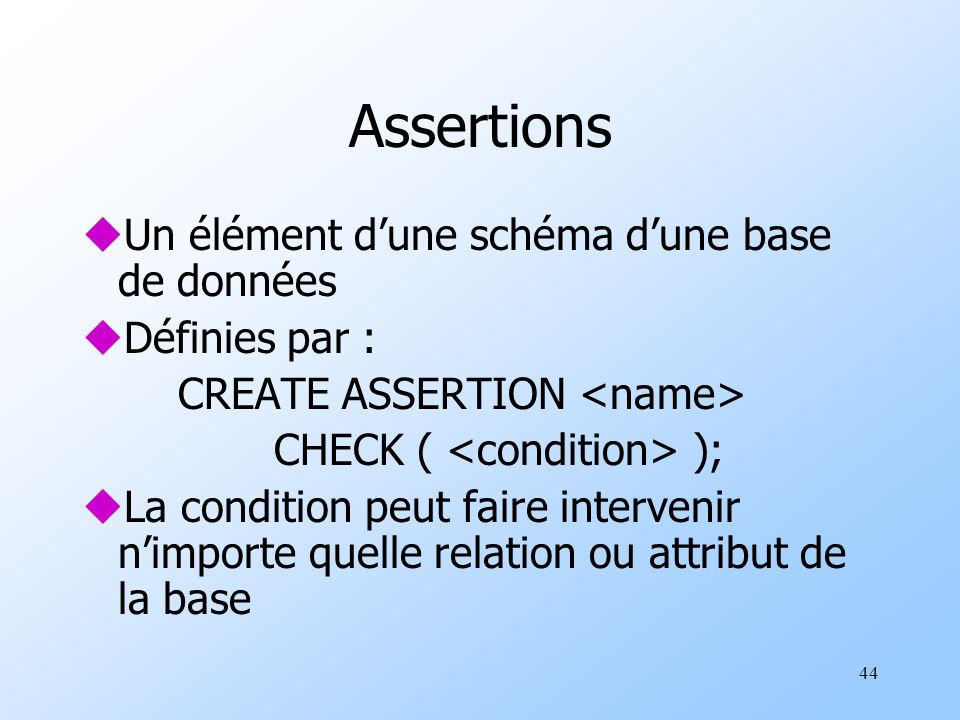 44 Assertions uUn élément dune schéma dune base de données uDéfinies par : CREATE ASSERTION CHECK ( ); uLa condition peut faire intervenir nimporte quelle relation ou attribut de la base