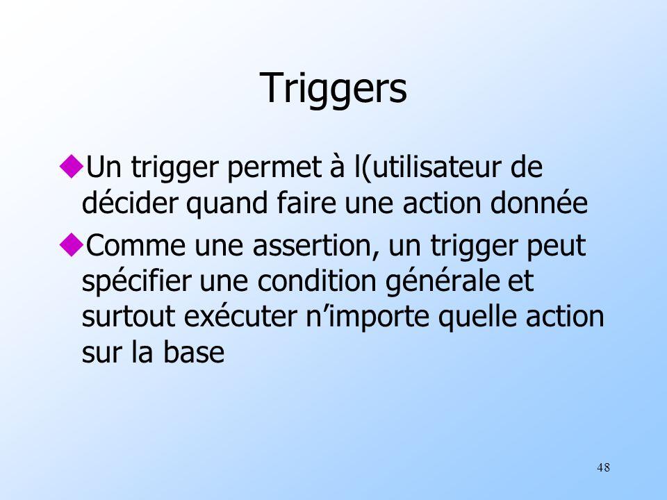 48 Triggers uUn trigger permet à l(utilisateur de décider quand faire une action donnée uComme une assertion, un trigger peut spécifier une condition générale et surtout exécuter nimporte quelle action sur la base