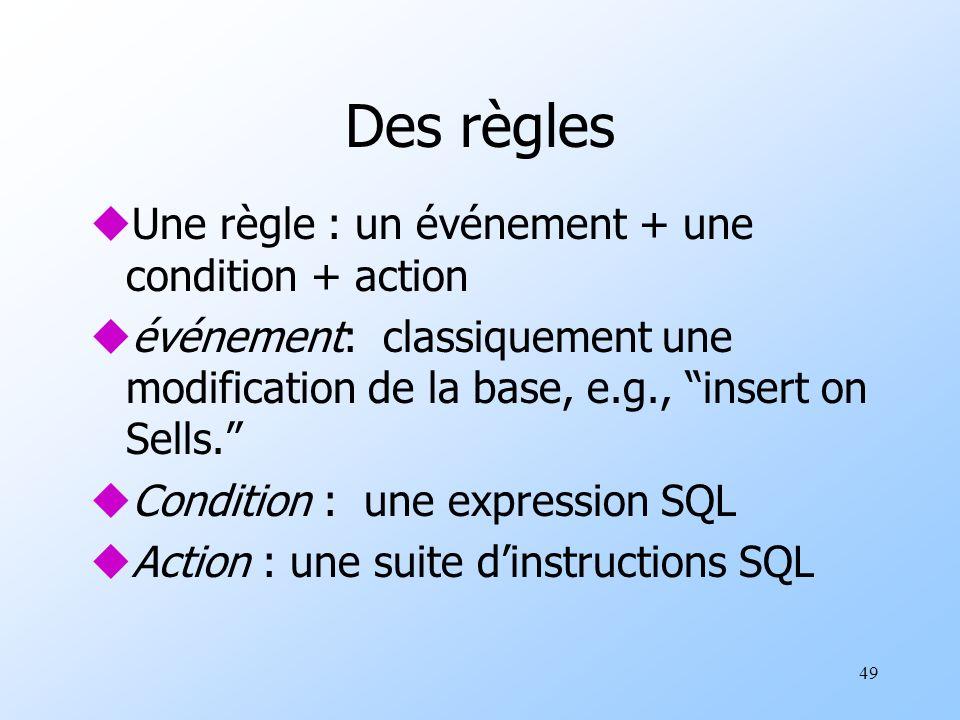 49 Des règles uUne règle : un événement + une condition + action uévénement: classiquement une modification de la base, e.g., insert on Sells. uCondit
