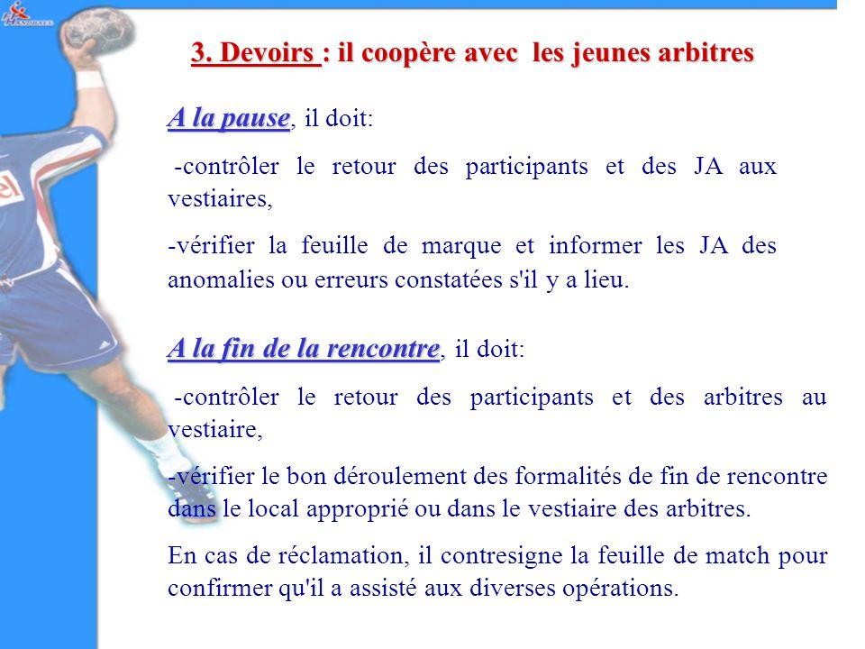 3. Devoirs : il coopère avec les jeunes arbitres A la pause A la pause, il doit: -contrôler le retour des participants et des JA aux vestiaires, -véri