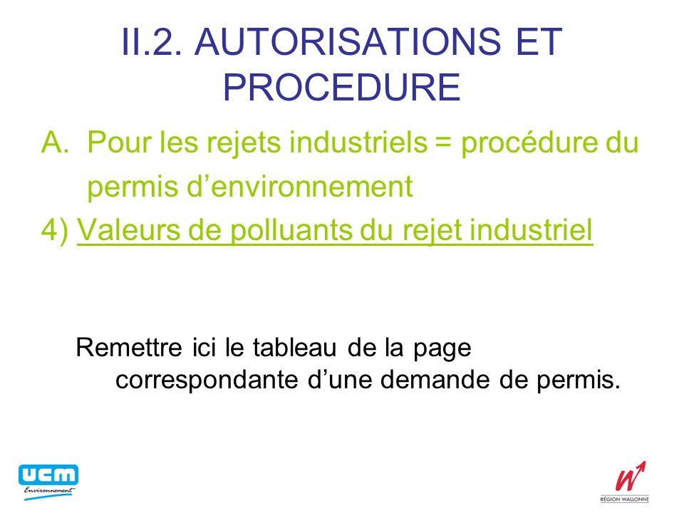 II.2. AUTORISATIONS ET PROCEDURE A.Pour les rejets industriels = procédure du permis denvironnement 4) Valeurs de polluants du rejet industriel Remett