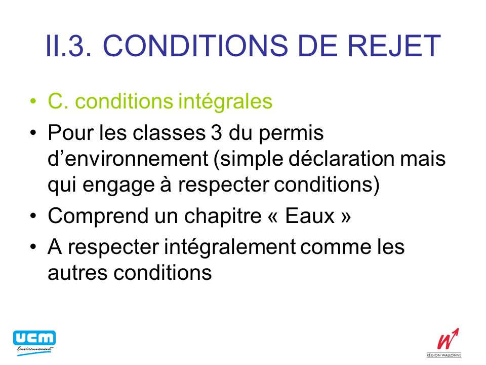 II.3. CONDITIONS DE REJET C. conditions intégrales Pour les classes 3 du permis denvironnement (simple déclaration mais qui engage à respecter conditi