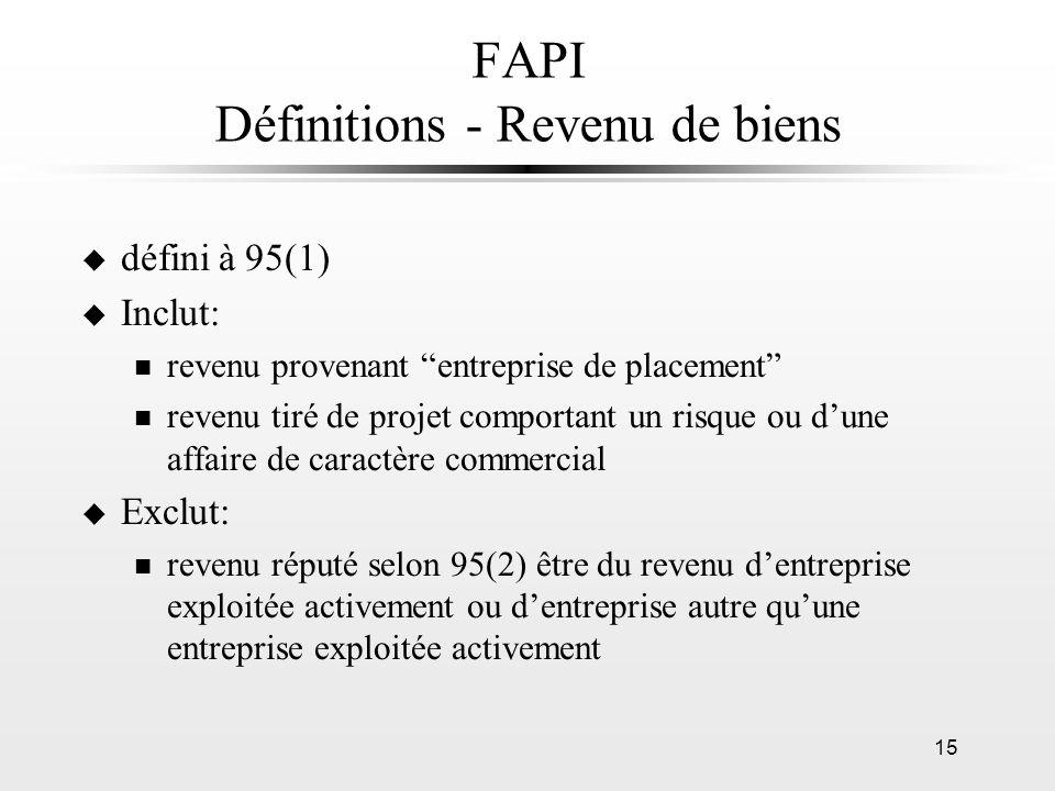 15 FAPI Définitions - Revenu de biens u défini à 95(1) u Inclut: n revenu provenant entreprise de placement n revenu tiré de projet comportant un risq